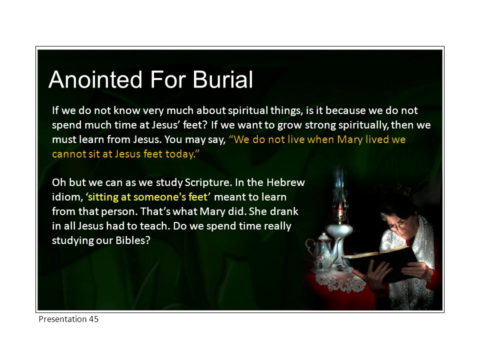 Anointed For Burial If we do not know very much about spiritual things, is it because we do not spend much time at Jesus' feet.