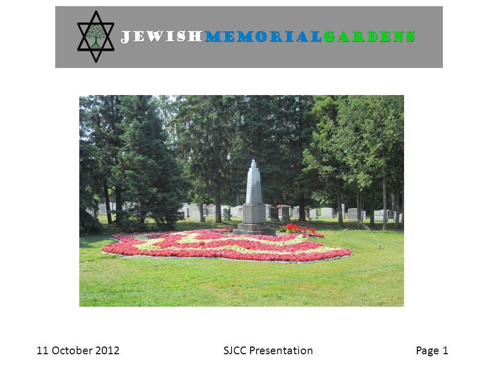 11 October 2012SJCC PresentationPage 2  History of the Jewish Memorial Gardens  Pre-arrangements for cemetery use  Basic information at time of need  Service providers and their services  Your questions Topics for presentation