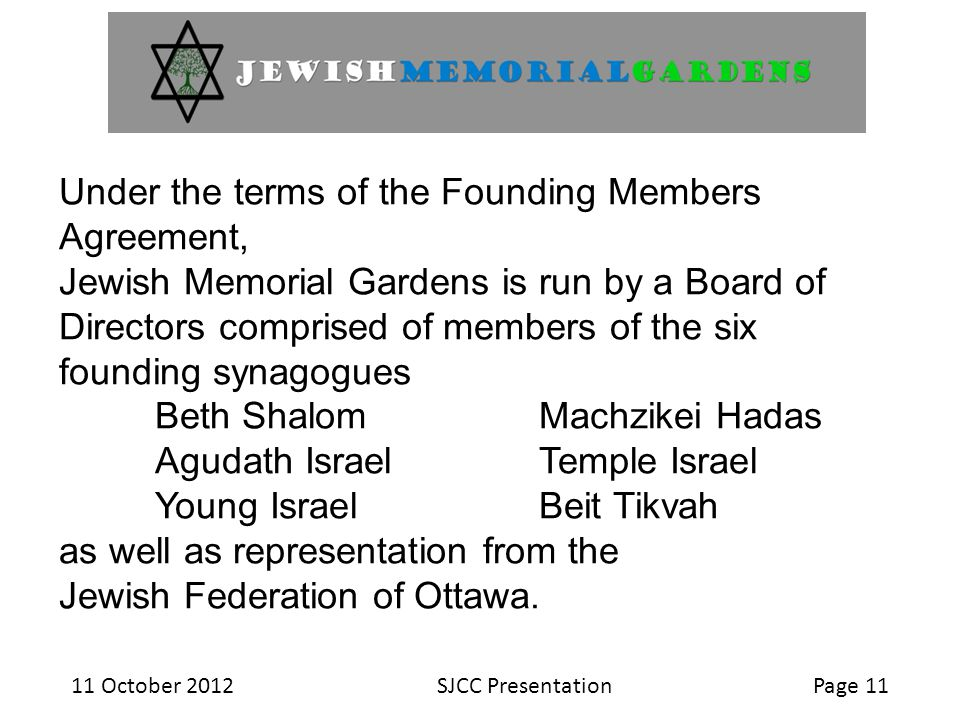 11 October 2012SJCC PresentationPage 11 Under the terms of the Founding Members Agreement, Jewish Memorial Gardens is run by a Board of Directors comprised of members of the six founding synagogues Beth ShalomMachzikei Hadas Agudath IsraelTemple Israel Young IsraelBeit Tikvah as well as representation from the Jewish Federation of Ottawa.