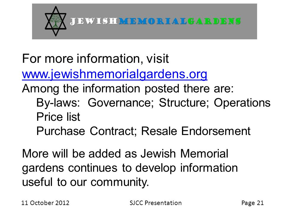 11 October 2012SJCC PresentationPage 21 For more information, visit www.jewishmemorialgardens.org www.jewishmemorialgardens.org Among the information posted there are: By-laws: Governance; Structure; Operations Price list Purchase Contract; Resale Endorsement More will be added as Jewish Memorial gardens continues to develop information useful to our community.