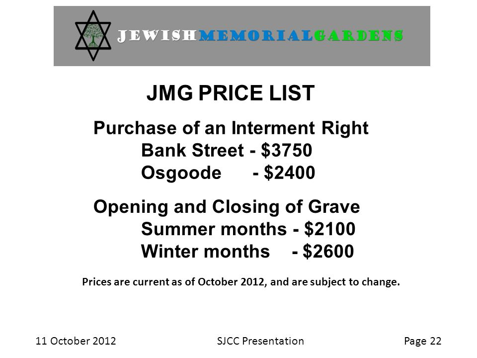11 October 2012SJCC PresentationPage 22 JMG PRICE LIST Purchase of an Interment Right Bank Street - $3750 Osgoode - $2400 Opening and Closing of Grave Summer months - $2100 Winter months - $2600 Prices are current as of October 2012, and are subject to change.