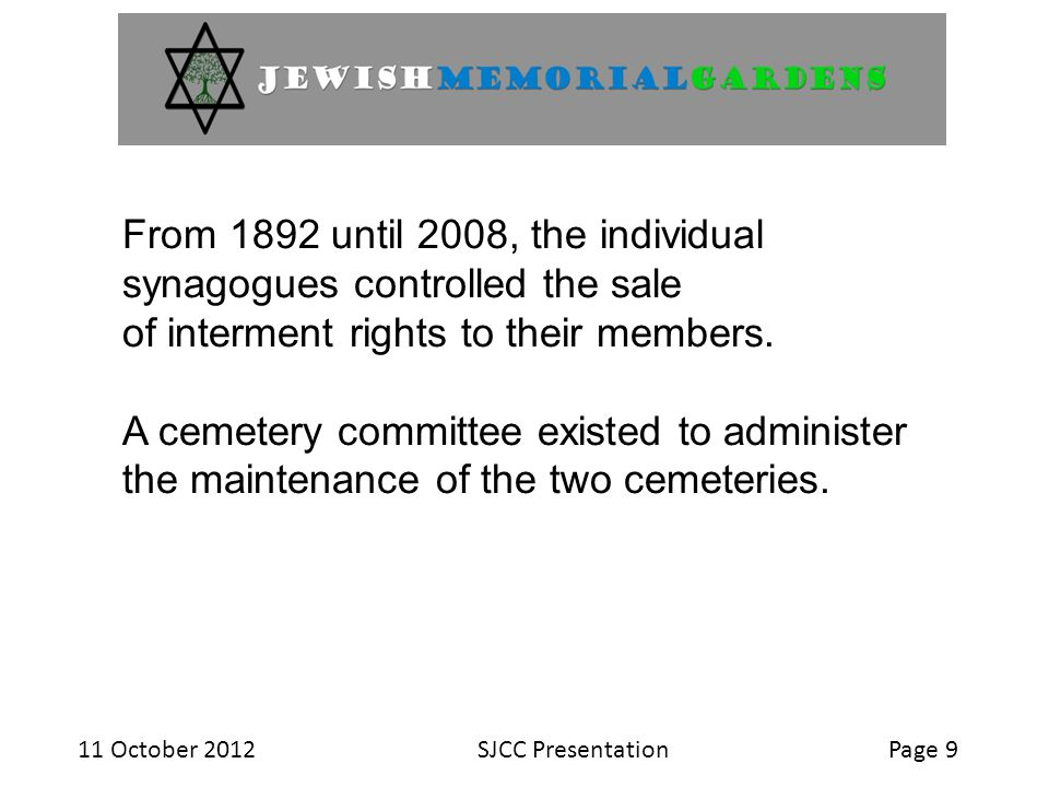 11 October 2012SJCC PresentationPage 10 On July 1, 2008, the six synagogues with the two cemetery locations, transferred the ownership of the two cemetery properties to the Jewish Memorial Gardens.