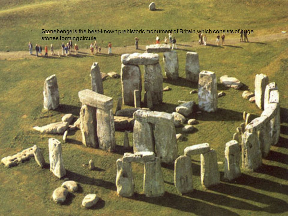 Stonehenge is the best-known prehistoric monument of Britain,which consists of huge stones forming circule.
