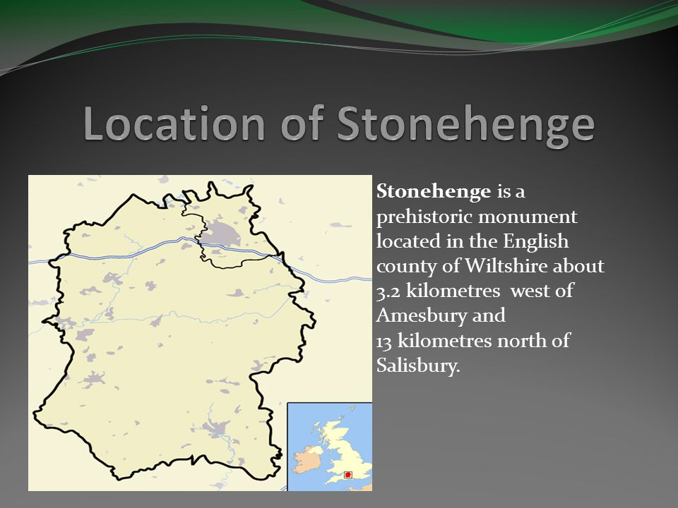 Stonehenge is a prehistoric monument located in the English county of Wiltshire about 3.2 kilometres west of Amesbury and 13 kilometres north of Salisbury.