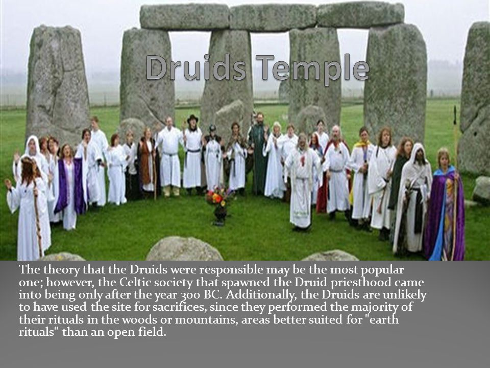The theory that the Druids were responsible may be the most popular one; however, the Celtic society that spawned the Druid priesthood came into being