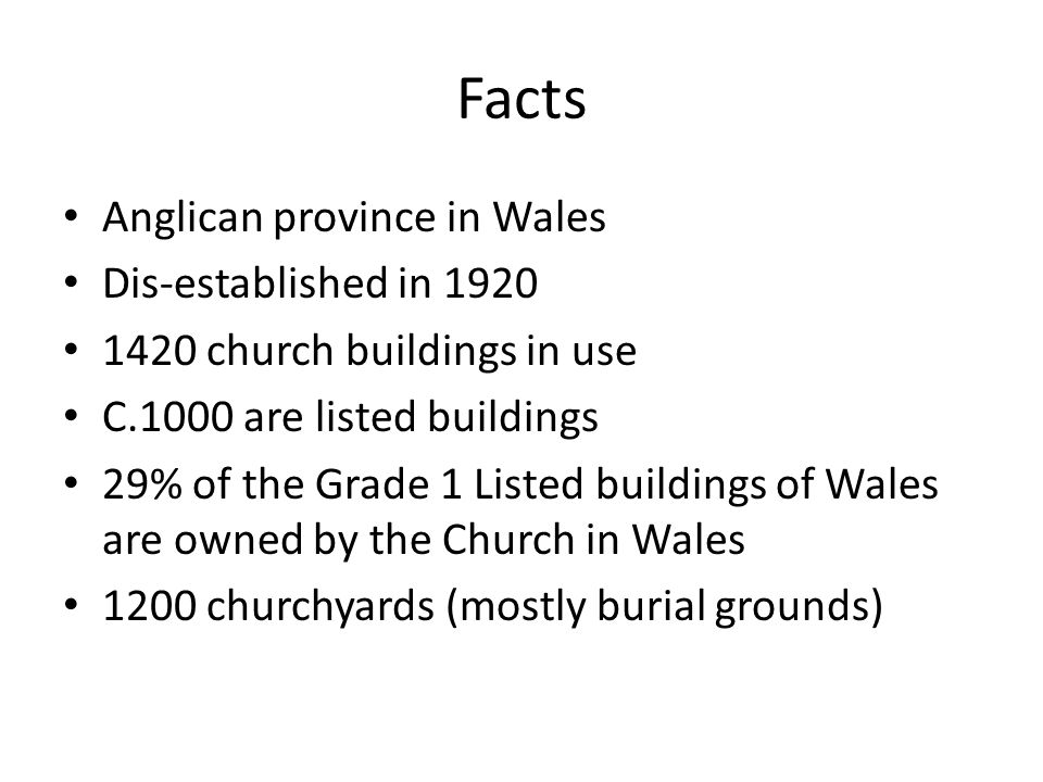 Facts Anglican province in Wales Dis-established in 1920 1420 church buildings in use C.1000 are listed buildings 29% of the Grade 1 Listed buildings of Wales are owned by the Church in Wales 1200 churchyards (mostly burial grounds)