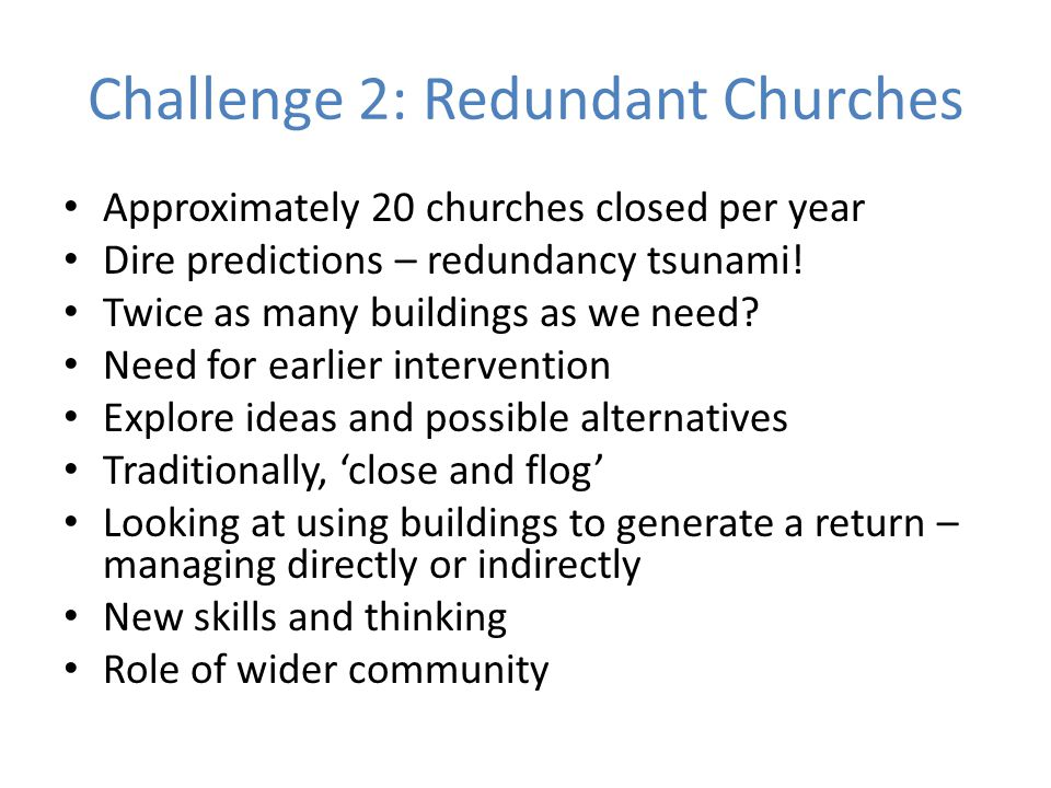 Challenge 2: Redundant Churches Approximately 20 churches closed per year Dire predictions – redundancy tsunami.