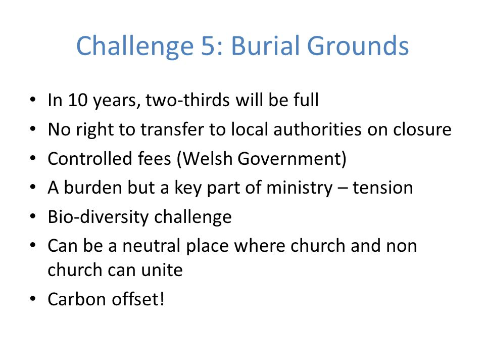 Challenge 5: Burial Grounds In 10 years, two-thirds will be full No right to transfer to local authorities on closure Controlled fees (Welsh Government) A burden but a key part of ministry – tension Bio-diversity challenge Can be a neutral place where church and non church can unite Carbon offset!