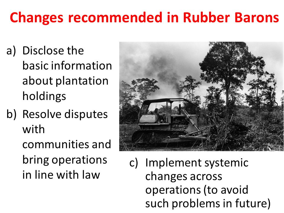 Changes recommended in Rubber Barons a)Disclose the basic information about plantation holdings b)Resolve disputes with communities and bring operations in line with law c)Implement systemic changes across operations (to avoid such problems in future)