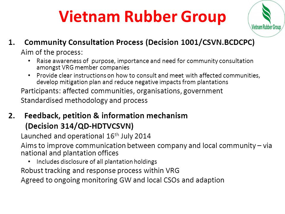 Vietnam Rubber Group 1.Community Consultation Process (Decision 1001/CSVN.BCDCPC) Aim of the process: Raise awareness of purpose, importance and need for community consultation amongst VRG member companies Provide clear instructions on how to consult and meet with affected communities, develop mitigation plan and reduce negative impacts from plantations Participants: affected communities, organisations, government Standardised methodology and process 2.Feedback, petition & information mechanism (Decision 314/QD-HDTVCSVN) Launched and operational 16 th July 2014 Aims to improve communication between company and local community – via national and plantation offices Includes disclosure of all plantation holdings Robust tracking and response process within VRG Agreed to ongoing monitoring GW and local CSOs and adaption