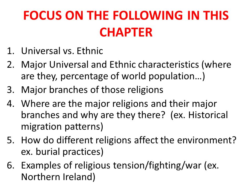 FOCUS ON THE FOLLOWING IN THIS CHAPTER 1.Universal vs. Ethnic 2.Major Universal and Ethnic characteristics (where are they, percentage of world popula