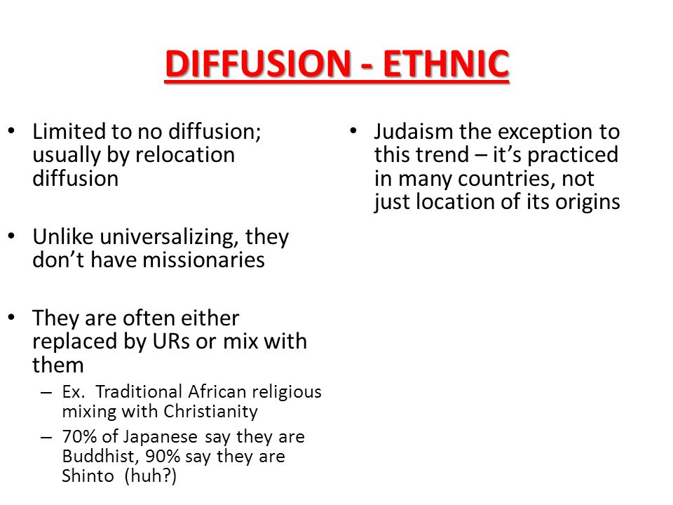 DIFFUSION - ETHNIC Limited to no diffusion; usually by relocation diffusion Unlike universalizing, they don't have missionaries They are often either