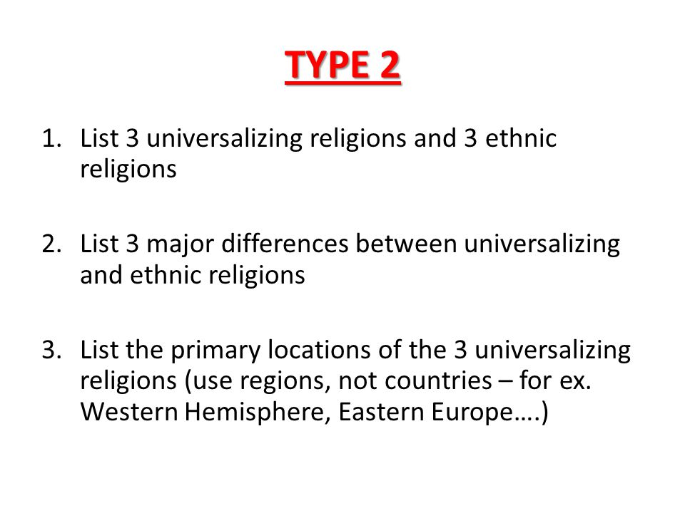 TYPE 2 1.List 3 universalizing religions and 3 ethnic religions 2.List 3 major differences between universalizing and ethnic religions 3.List the prim