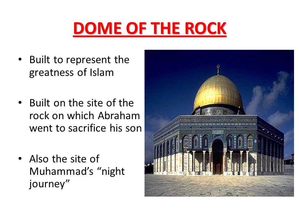 DOME OF THE ROCK Built to represent the greatness of Islam Built on the site of the rock on which Abraham went to sacrifice his son Also the site of M
