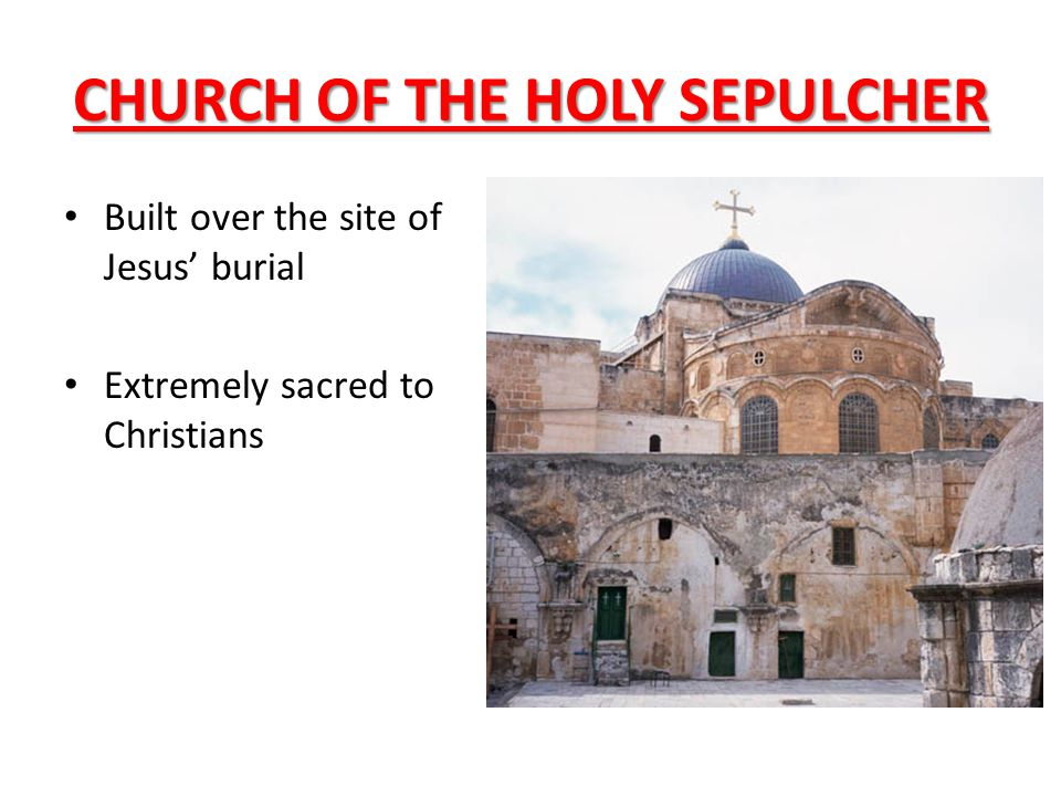 CHURCH OF THE HOLY SEPULCHER Built over the site of Jesus' burial Extremely sacred to Christians