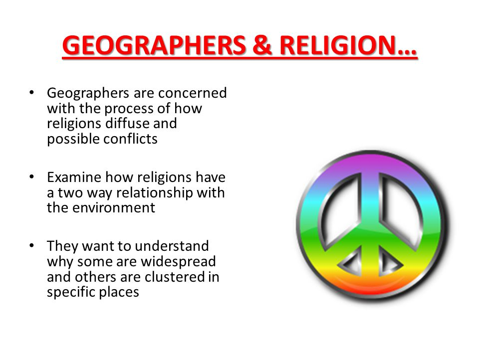 GEOGRAPHERS & RELIGION… Geographers are concerned with the process of how religions diffuse and possible conflicts Examine how religions have a two wa