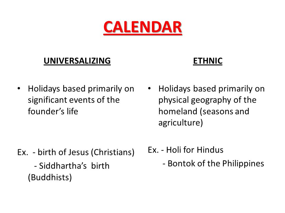 CALENDAR UNIVERSALIZING Holidays based primarily on significant events of the founder's life Ex. - birth of Jesus (Christians) - Siddhartha's birth (B