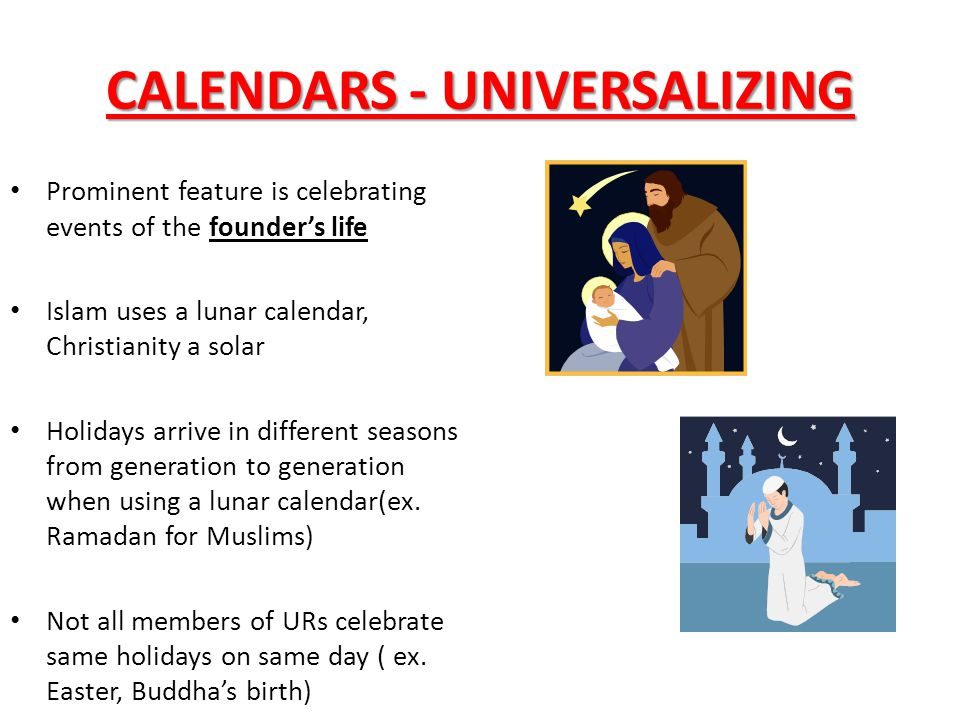 CALENDARS - UNIVERSALIZING Prominent feature is celebrating events of the founder's life Islam uses a lunar calendar, Christianity a solar Holidays ar
