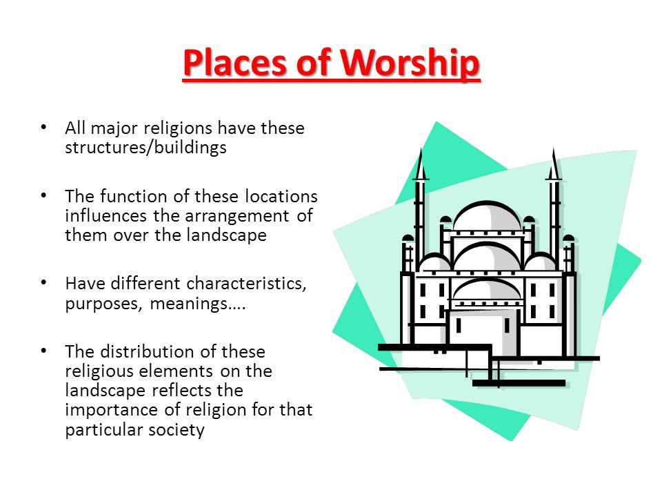 Places of Worship All major religions have these structures/buildings The function of these locations influences the arrangement of them over the land