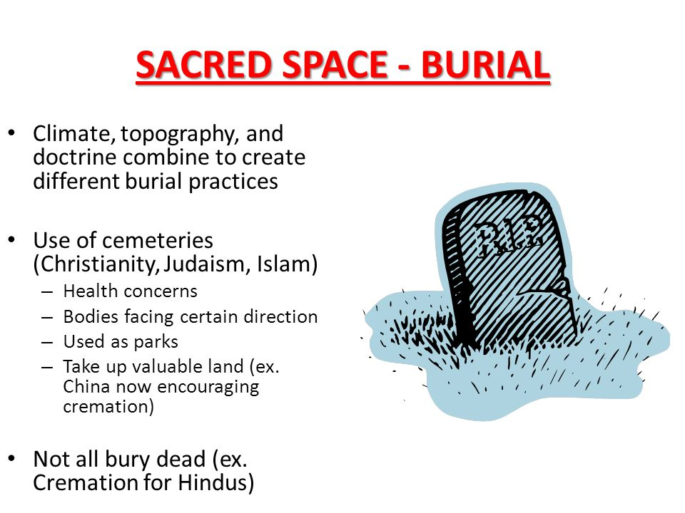 SACRED SPACE - BURIAL Climate, topography, and doctrine combine to create different burial practices Use of cemeteries (Christianity, Judaism, Islam)