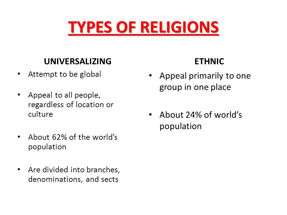 TYPES OF RELIGIONS UNIVERSALIZING Attempt to be global Appeal to all people, regardless of location or culture About 62% of the world's population Are