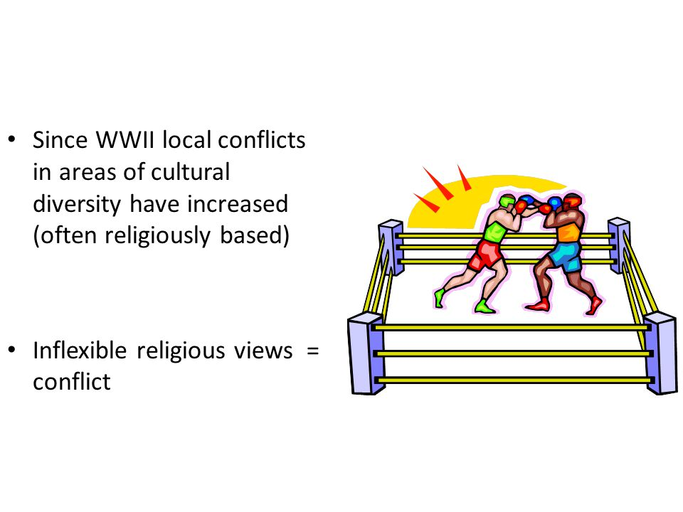 Since WWII local conflicts in areas of cultural diversity have increased (often religiously based) Inflexible religious views = conflict