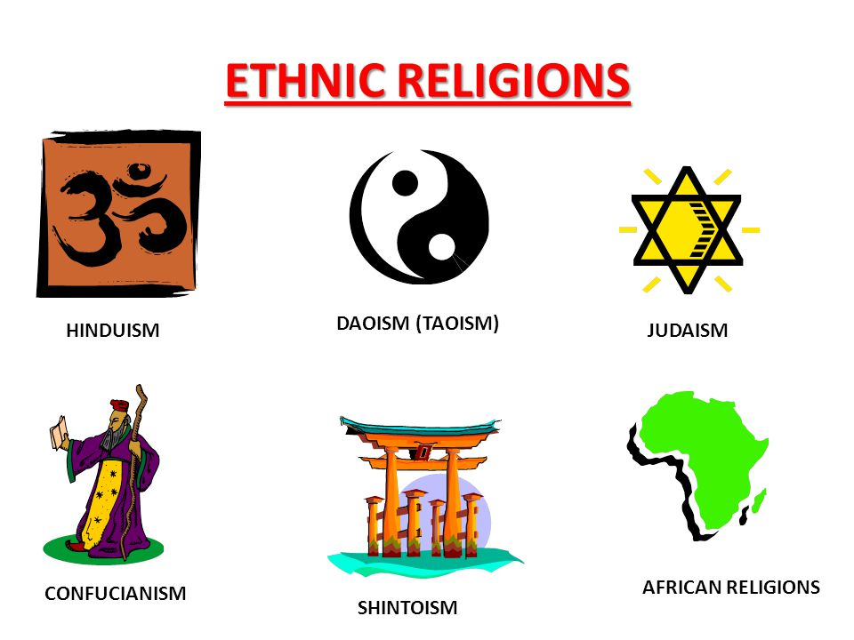 ETHNIC RELIGIONS HINDUISM CONFUCIANISM DAOISM (TAOISM) SHINTOISM JUDAISM AFRICAN RELIGIONS