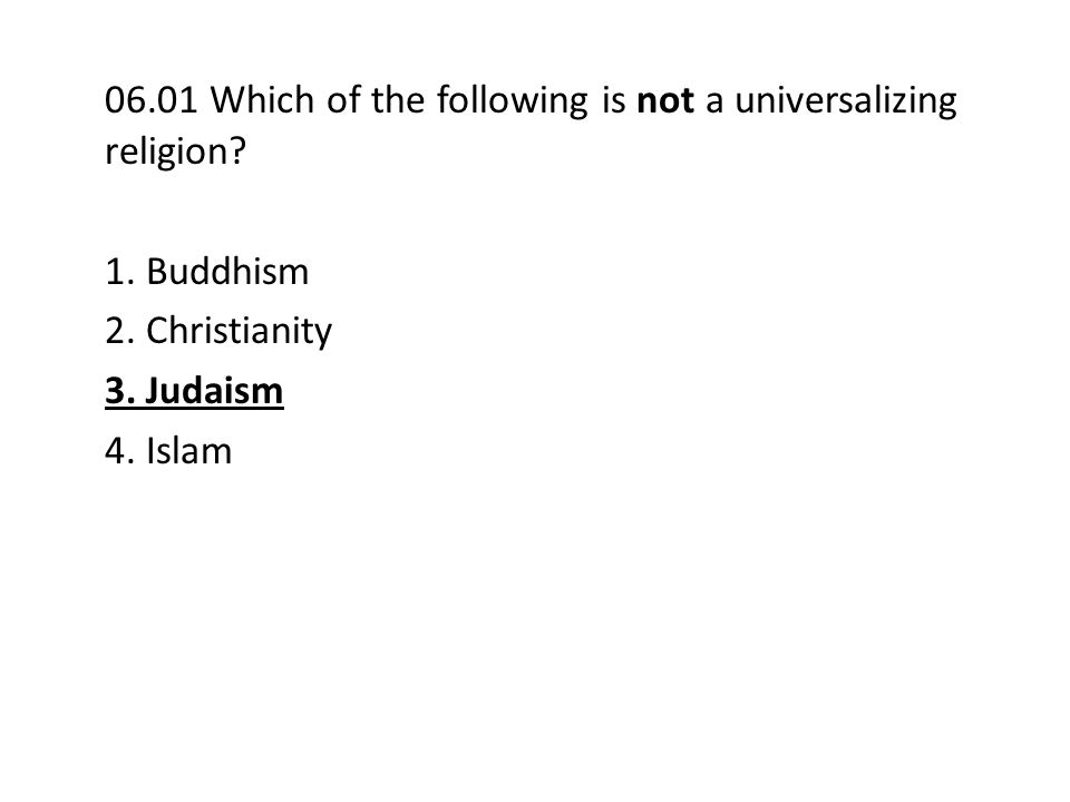 06.01 Which of the following is not a universalizing religion? 1. Buddhism 2. Christianity 3. Judaism 4. Islam