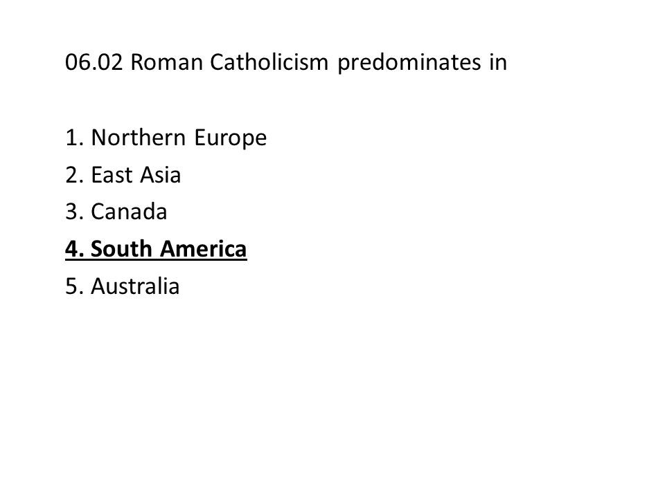 06.02 Roman Catholicism predominates in 1. Northern Europe 2. East Asia 3. Canada 4. South America 5. Australia