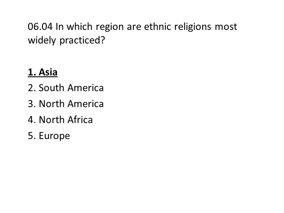 06.04 In which region are ethnic religions most widely practiced? 1. Asia 2. South America 3. North America 4. North Africa 5. Europe