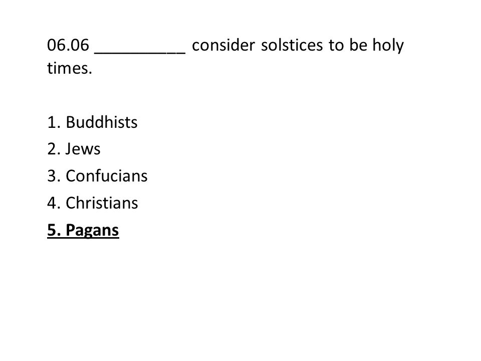 06.06 __________ consider solstices to be holy times. 1. Buddhists 2. Jews 3. Confucians 4. Christians 5. Pagans