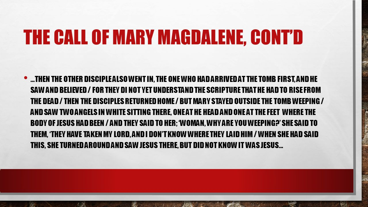 THE CALL OF MARY MAGDALENE, CONT'D …THEN THE OTHER DISCIPLE ALSO WENT IN, THE ONE WHO HAD ARRIVED AT THE TOMB FIRST, AND HE SAW AND BELIEVED / FOR THE