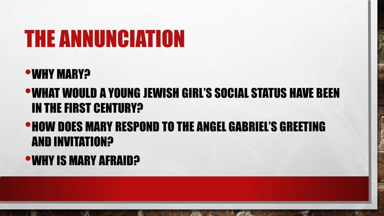 THE ANNUNCIATION WHY MARY? WHAT WOULD A YOUNG JEWISH GIRL'S SOCIAL STATUS HAVE BEEN IN THE FIRST CENTURY? HOW DOES MARY RESPOND TO THE ANGEL GABRIEL'S