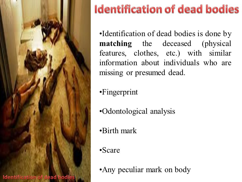 Identification of dead bodies is done by matching the deceased (physical features, clothes, etc.) with similar information about individuals who are missing or presumed dead.
