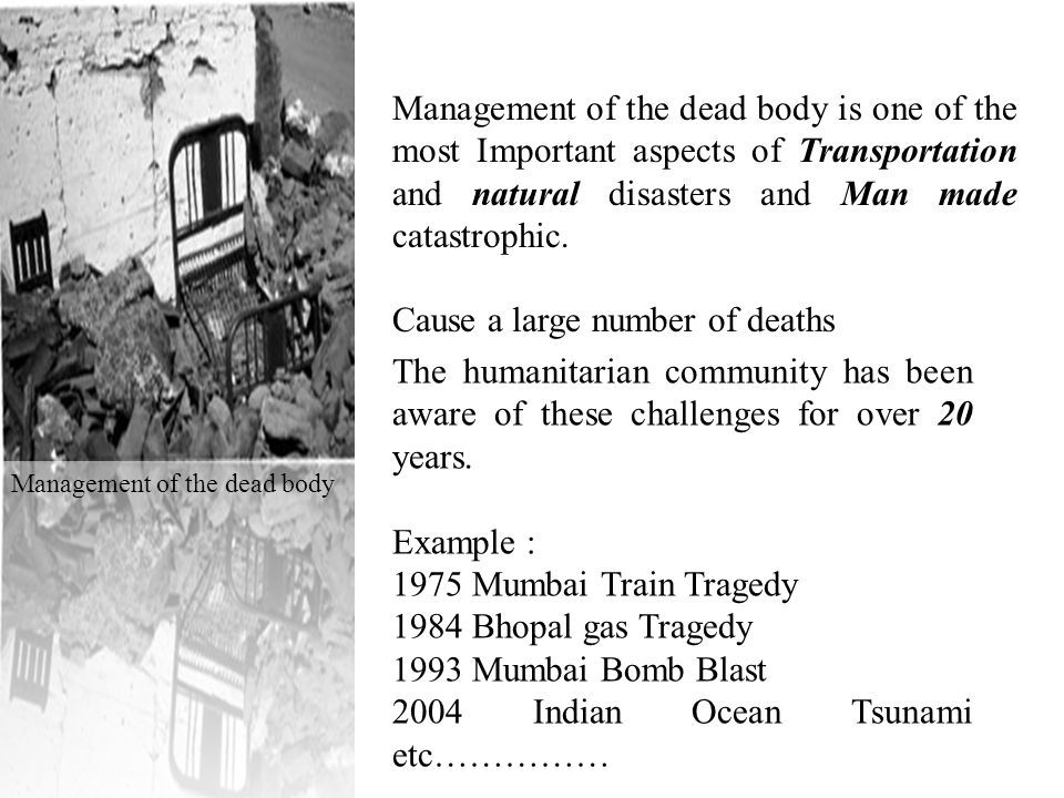 Management of the dead body is one of the most Important aspects of Transportation and natural disasters and Man made catastrophic.