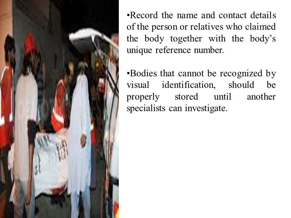 Record the name and contact details of the person or relatives who claimed the body together with the body's unique reference number.
