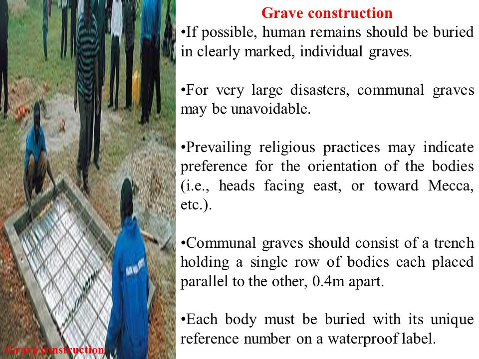 Grave construction If possible, human remains should be buried in clearly marked, individual graves.