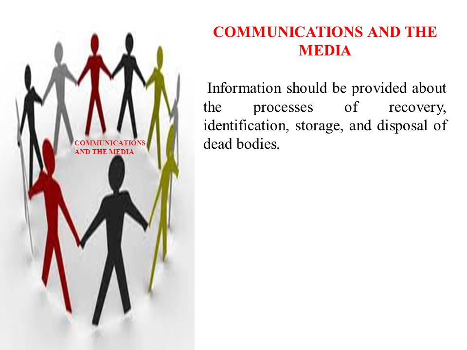 COMMUNICATIONS AND THE MEDIA Information should be provided about the processes of recovery, identification, storage, and disposal of dead bodies.