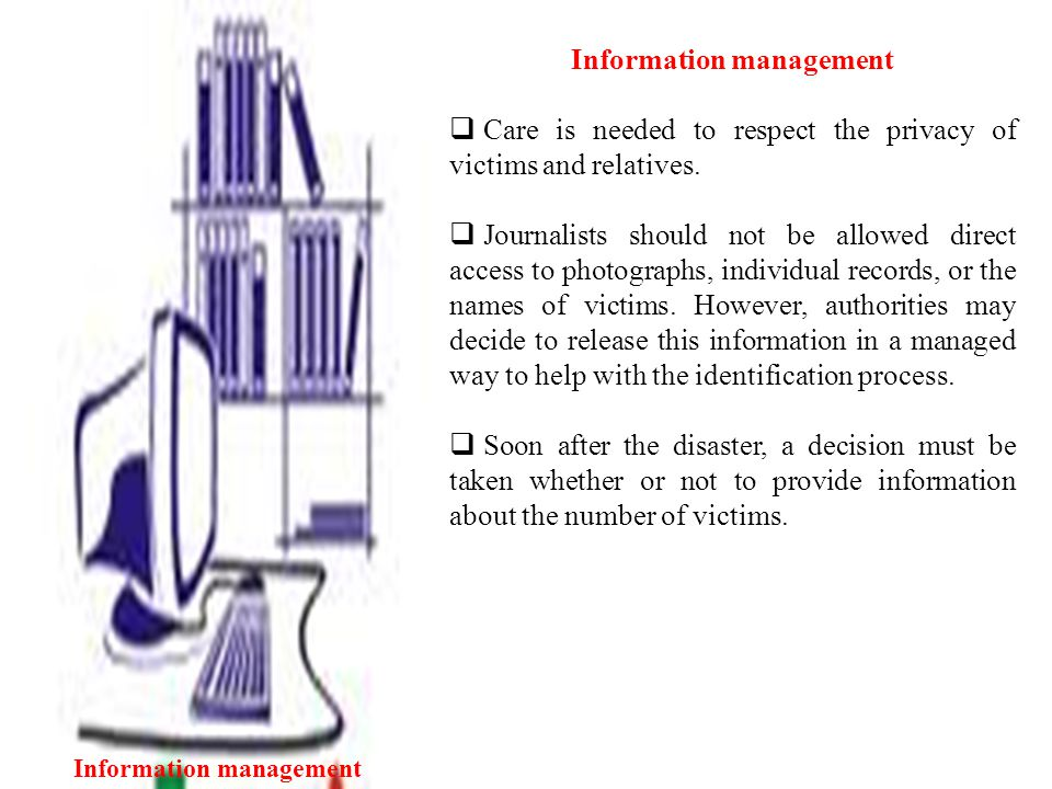Information management  Care is needed to respect the privacy of victims and relatives.