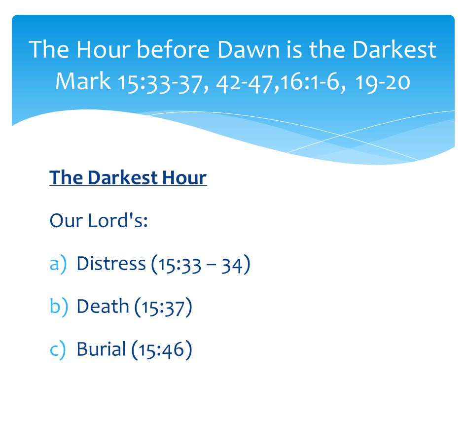 The Darkest Hour Our Lord s: a)Distress (15:33 – 34) b)Death (15:37) c)Burial (15:46) The Hour before Dawn is the Darkest Mark 15:33-37, 42-47,16:1-6, 19-20