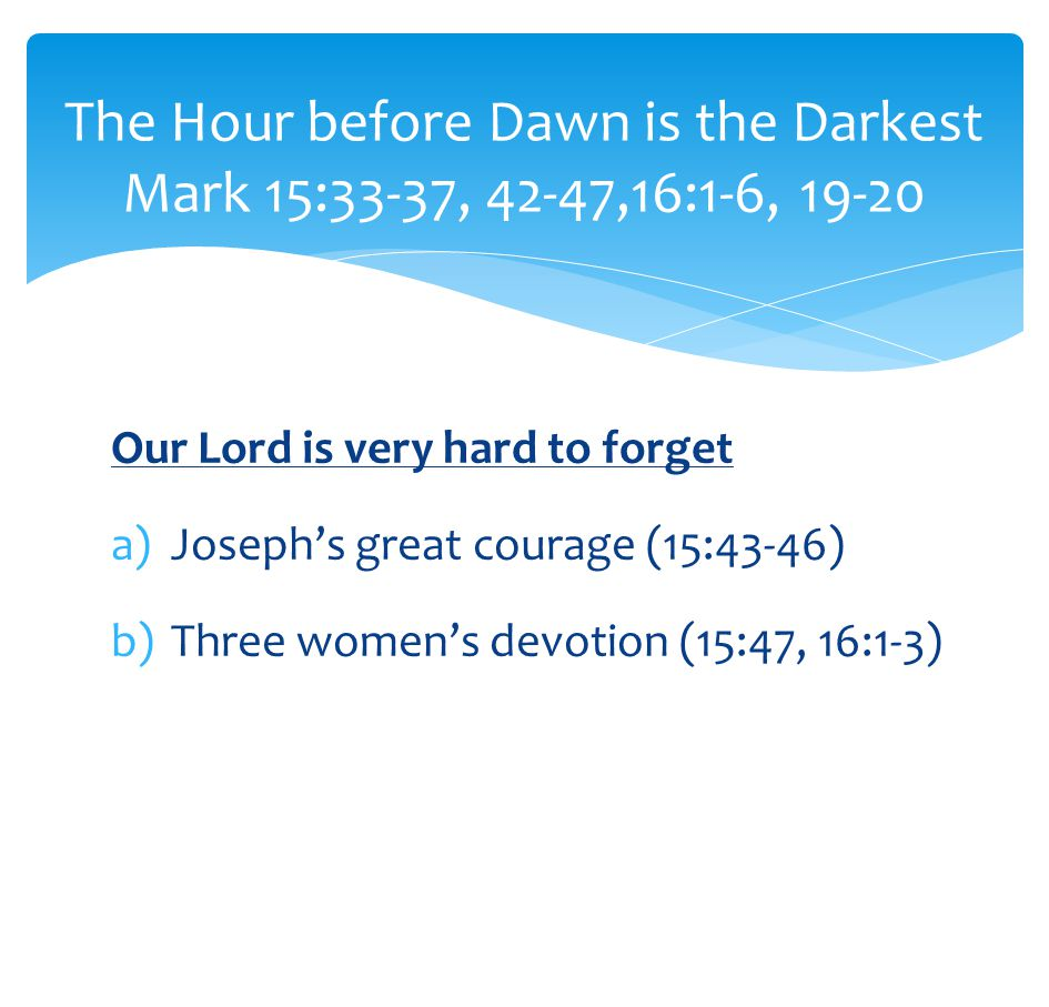 Our Lord is very hard to forget a)Joseph's great courage (15:43-46) b)Three women's devotion (15:47, 16:1-3) The Hour before Dawn is the Darkest Mark 15:33-37, 42-47,16:1-6, 19-20