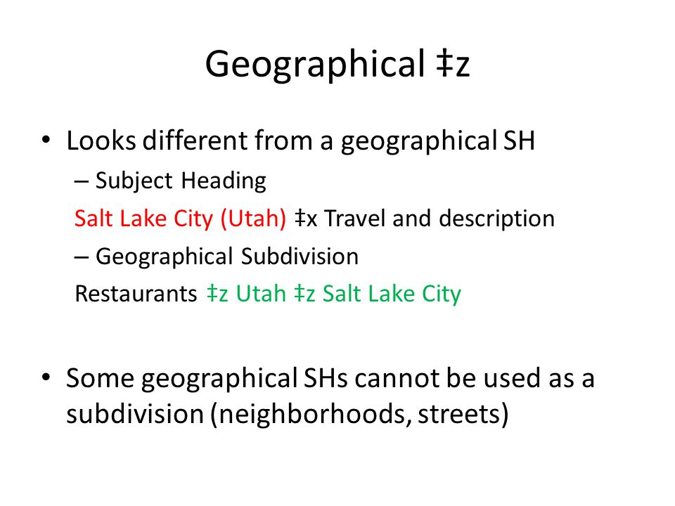Geographical ‡z Looks different from a geographical SH – Subject Heading Salt Lake City (Utah) ‡x Travel and description – Geographical Subdivision Re