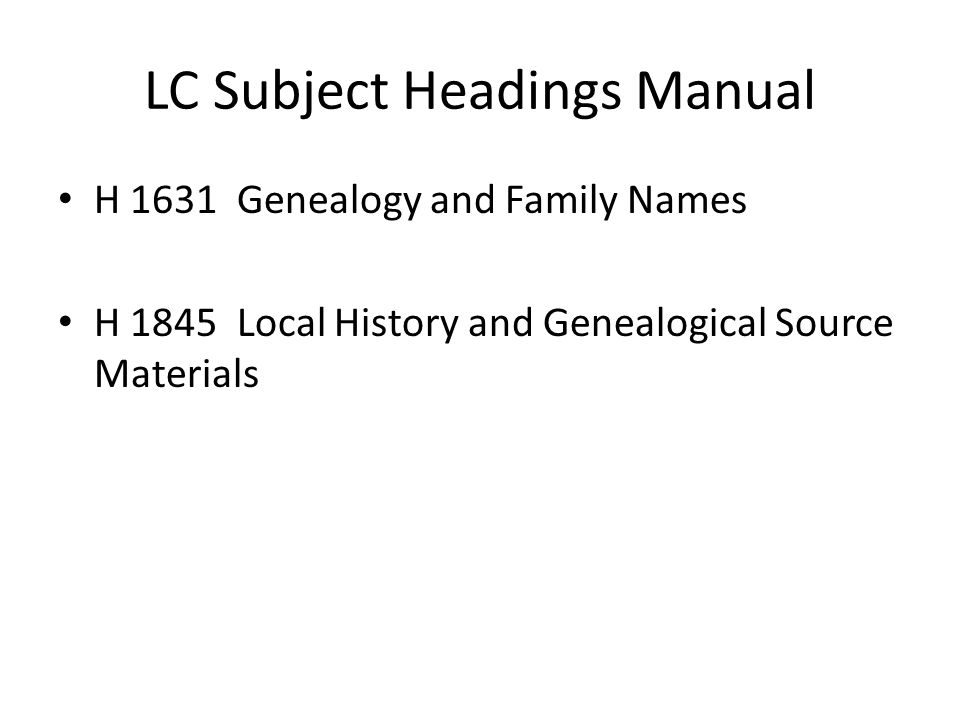 LC Subject Headings Manual H 1631 Genealogy and Family Names H 1845 Local History and Genealogical Source Materials
