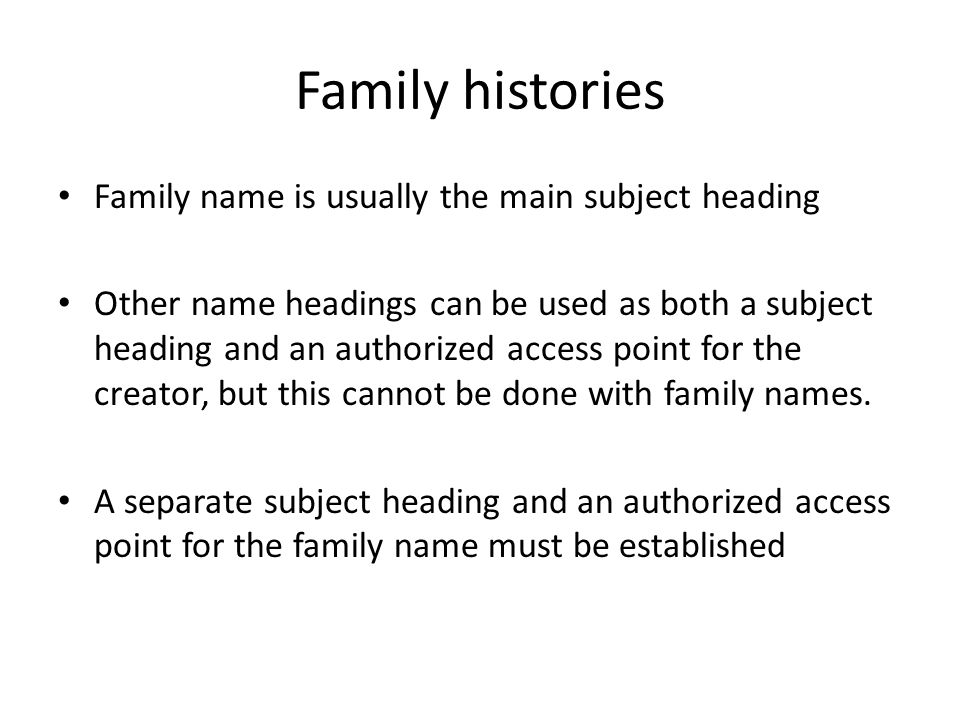 Family histories Family name is usually the main subject heading Other name headings can be used as both a subject heading and an authorized access po