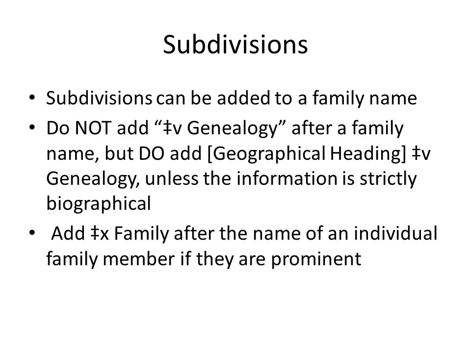 "Subdivisions Subdivisions can be added to a family name Do NOT add ""‡v Genealogy"" after a family name, but DO add [Geographical Heading] ‡v Genealogy,"