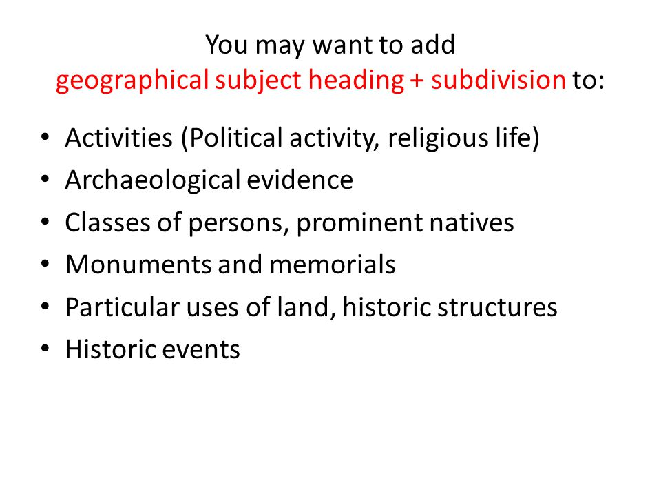 You may want to add geographical subject heading + subdivision to: Activities (Political activity, religious life) Archaeological evidence Classes of