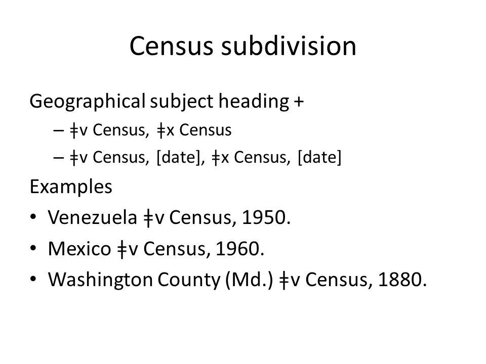 Census subdivision Geographical subject heading + – ǂv Census, ǂx Census – ǂv Census, [date], ǂx Census, [date] Examples Venezuela ǂv Census, 1950.