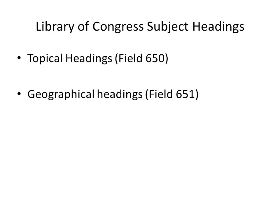 Library of Congress Subject Headings Topical Headings (Field 650) Geographical headings (Field 651)