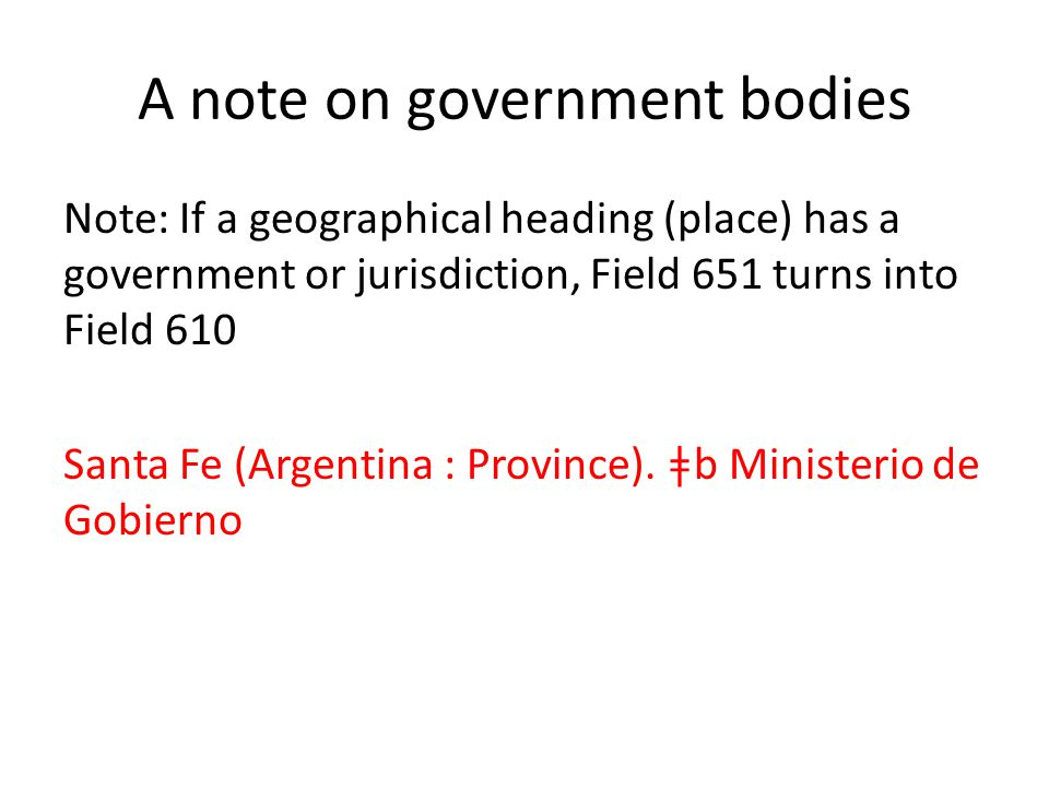 A note on government bodies Note: If a geographical heading (place) has a government or jurisdiction, Field 651 turns into Field 610 Santa Fe (Argenti