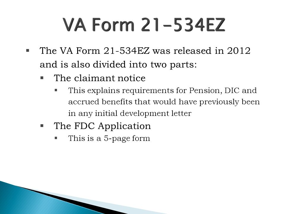 FDC Criteria – 21-534EZ  To participate, the claimant must submit the completed 21-534EZ along with:  All relevant and pertinent evidence to fully develop the claim, that is:  A copy of the Veteran's death certificate  If claiming pension All necessary income and net- worth information  If claiming aid and attendance or housebound benefits for either DIC or Death Pension  A completed VA Form 21-2680, Examination for Housebound Status or Permanent Need For Regular Aid And Attendance, or, if claiming this benefit based on nursing home attendance, a VA Form, 21-0779, Request For Nursing Home Information in Connection With Claim For Aid And Attendance.